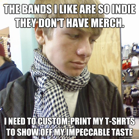 The bands i like are so indie they don't have merch. i need to custom-print my t-shrts to show off my impeccable taste