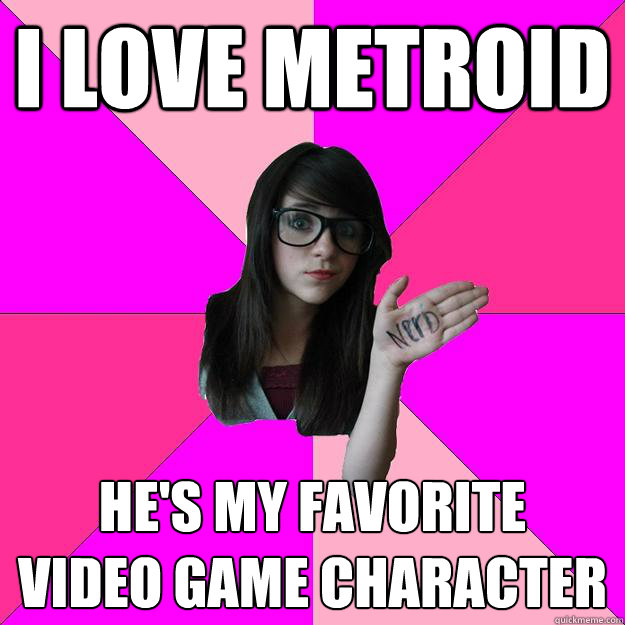 I love Metroid He's my favorite video game character - I love Metroid He's my favorite video game character  Idiot Nerd Girl