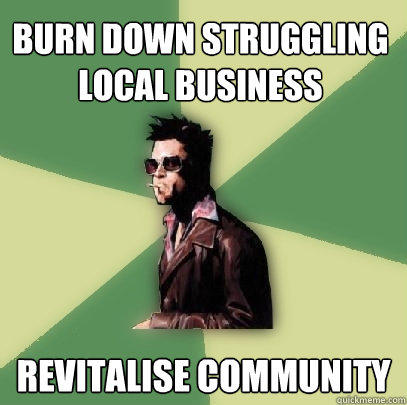 burn down struggling local business revitalise community - burn down struggling local business revitalise community  Helpful Tyler Durden
