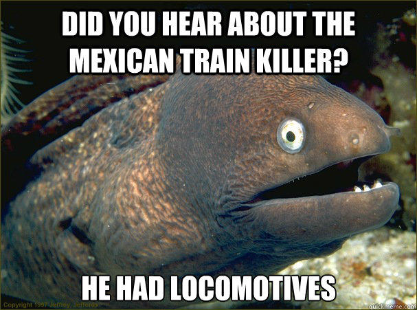 Did you hear about the Mexican train killer? He had locomotives - Did you hear about the Mexican train killer? He had locomotives  Bad Joke Eel