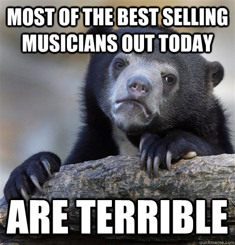 Most of the best selling musicians out today are terrible - Most of the best selling musicians out today are terrible  Confession Bear