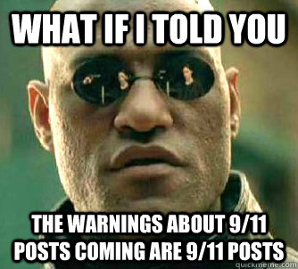 What if I told you the warnings about 9/11 posts coming are 9/11 posts