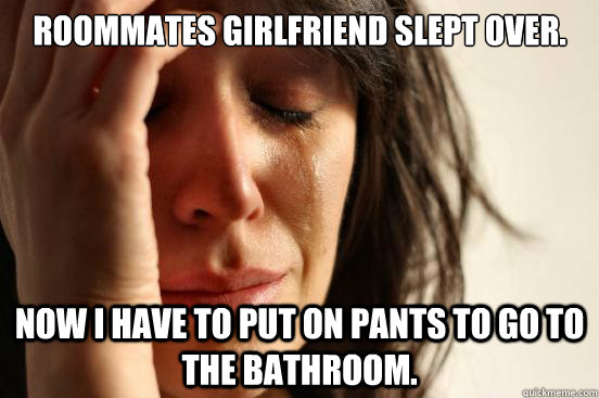 Roommates girlfriend slept over. Now i have to put on pants to go to the bathroom. - Roommates girlfriend slept over. Now i have to put on pants to go to the bathroom.  First World Problems
