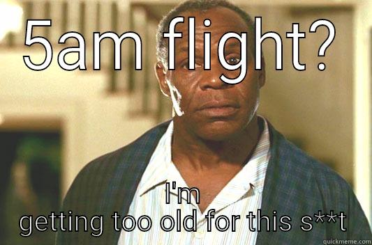 5AM FLIGHT? I'M GETTING TOO OLD FOR THIS S**T Glover getting old