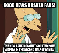 GOOD NEWS Husker fans! The New Rankings only counted how we play in the second half of games.  Scumbag Professor Farnsworth