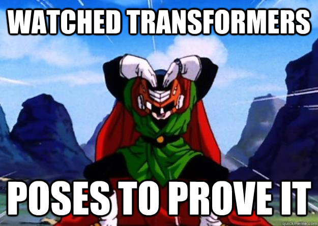 watched transformers poses to prove it  Great Saiyaman