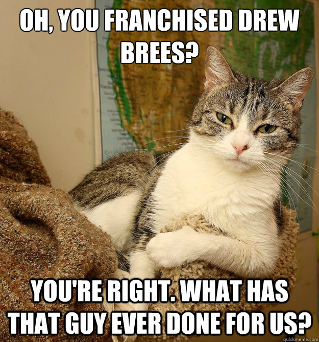 Oh, you franchised Drew Brees? You're right. What has that guy ever done for us?