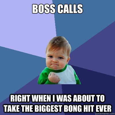 Boss calls right when I was about to take the biggest bong hit ever - Boss calls right when I was about to take the biggest bong hit ever  Success Kid