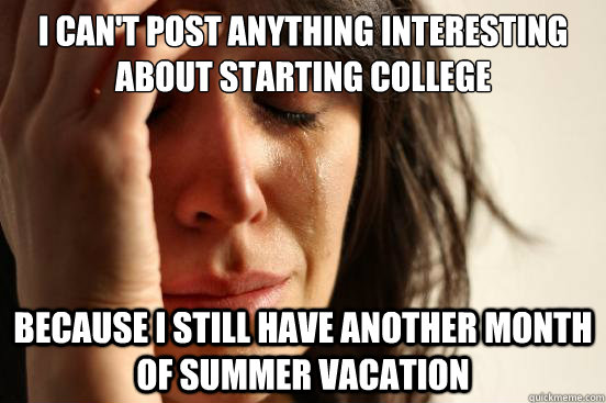 I can't post anything interesting about starting college because I still have another month of summer vacation - I can't post anything interesting about starting college because I still have another month of summer vacation  First World Problems