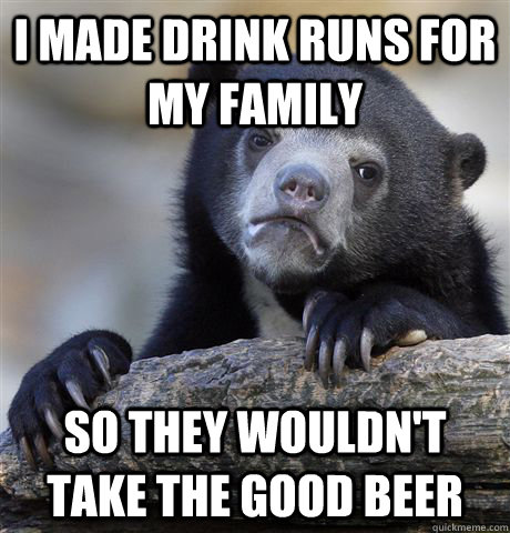 i made drink runs for my family so they wouldn't take the good beer - i made drink runs for my family so they wouldn't take the good beer  Confession Bear
