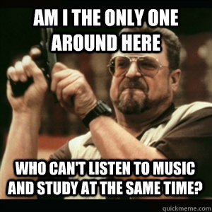 Am i the only one around here Who can't listen to music and study at the same time? - Am i the only one around here Who can't listen to music and study at the same time?  Misc