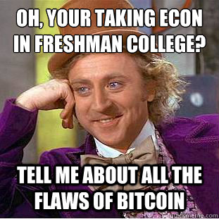Oh, your taking econ in freshman college? Tell me about all the flaws of Bitcoin - Oh, your taking econ in freshman college? Tell me about all the flaws of Bitcoin  Condescending Wonka