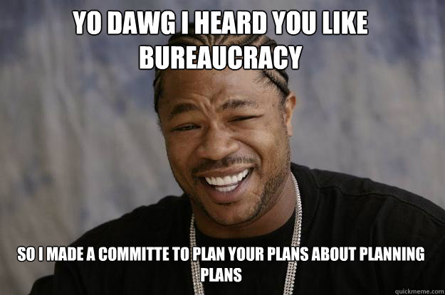 Yo dawg I heard you like bureaucracy so i made a committe to plan your plans about planning plans - Yo dawg I heard you like bureaucracy so i made a committe to plan your plans about planning plans  Misc