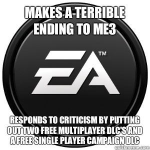 Makes a terrible ending to ME3 Responds to criticism by putting out two free multiplayer DLC's and a free single player campaign DLC - Makes a terrible ending to ME3 Responds to criticism by putting out two free multiplayer DLC's and a free single player campaign DLC  Scumbag EA