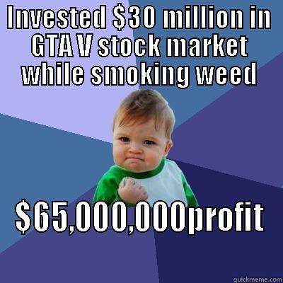 Weed and video games - INVESTED $30 MILLION IN GTA V STOCK MARKET WHILE SMOKING WEED $65,000,000PROFIT Success Kid