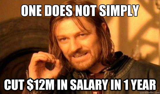 One Does Not Simply Cut $12m in Salary in 1 year - One Does Not Simply Cut $12m in Salary in 1 year  Misc