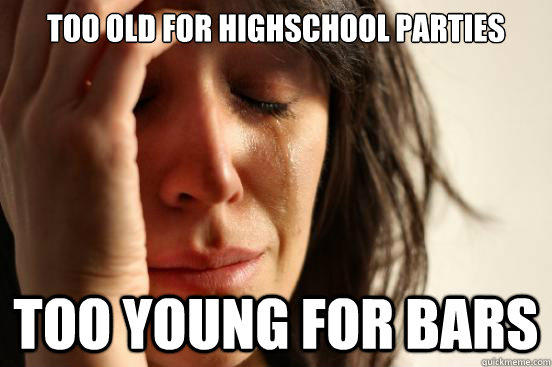 too old for highschool parties too young for bars - too old for highschool parties too young for bars  First World Problems