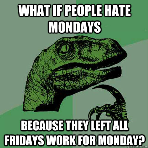 what if people hate Mondays because they left all Fridays work for Monday?  Philosoraptor