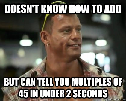 Doesn't know how to add but can tell you multiples of 45 in under 2 seconds