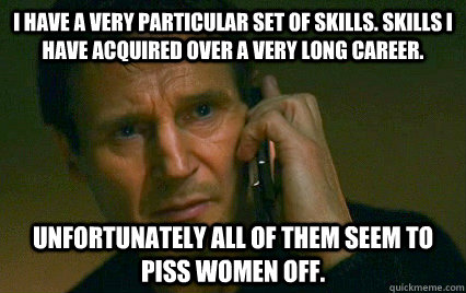I have a very particular set of skills. Skills I have acquired over a very long career. Unfortunately all of them seem to piss women off.