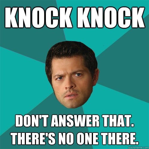 KNOCK KNOCK don't answer that. there's no one there.  Anti-Joke Castiel