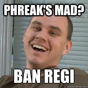 Phreak's Mad? BAN REGI   Phreak