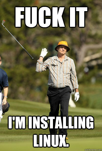 fuck it I'm installing linux.  - fuck it I'm installing linux.   fuck it bill murray