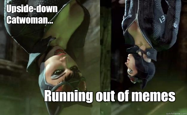 Upside-down Catwoman... Running out of memes