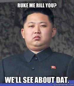 ruke me rill you? we'll see about dat. - ruke me rill you? we'll see about dat.  Kim Jong Un-happy