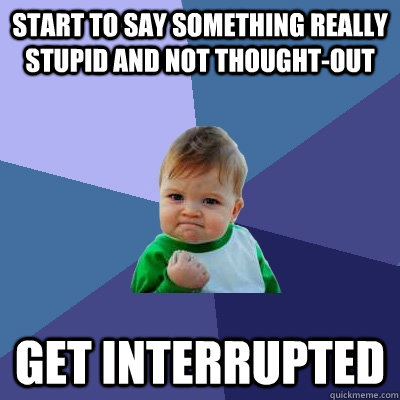 START TO SAY SOMETHING REALLY STUPID AND NOT THOUGHT-OUT GET INTERRUPTED  - START TO SAY SOMETHING REALLY STUPID AND NOT THOUGHT-OUT GET INTERRUPTED   Success Kid