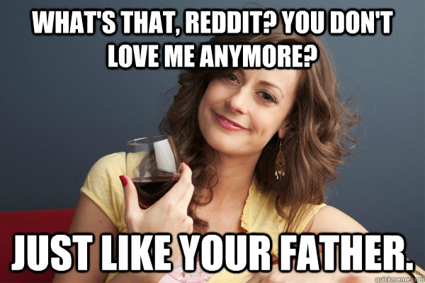 what's that, reddit? You don't love me anymore? Just like your father.