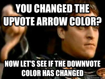 You changed the upvote arrow color? Now Let's see if the downvote color has changed - You changed the upvote arrow color? Now Let's see if the downvote color has changed  Downvoting Roman