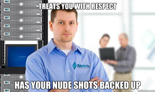 Treats you with respect Has your nude shots backed up