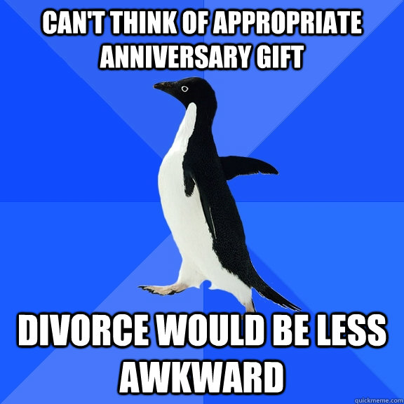 Can't think of appropriate anniversary gift divorce would be less awkward - Can't think of appropriate anniversary gift divorce would be less awkward  Socially Awkward Penguin