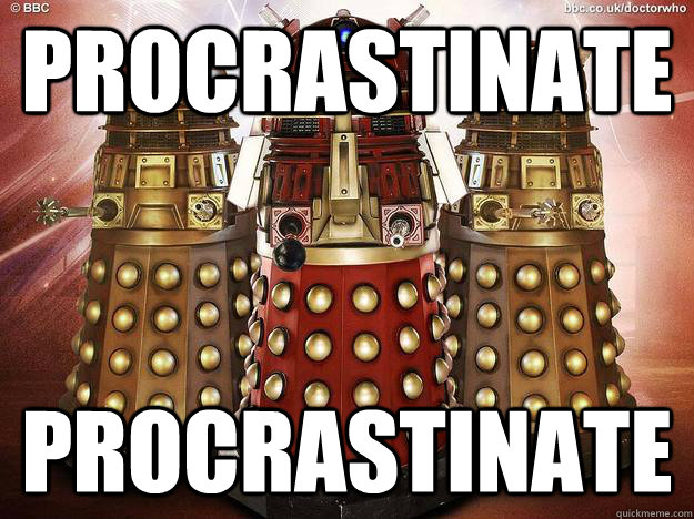Procrastinate Procrastinate - Procrastinate Procrastinate  How I feel as a redditor and a fan of Doctor Who