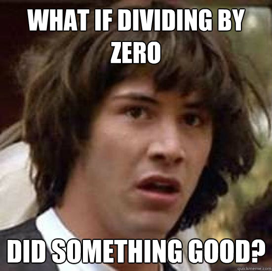 What if dividing by zero did something good? - What if dividing by zero did something good?  conspiracy keanu
