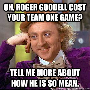 Oh, Roger Goodell cost your team one game? Tell me more about how he is so mean.  Condescending Wonka