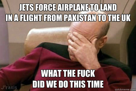 JETS FORCE AIRPLANE TO LAND IN A FLIGHT FROM PAKISTAN TO THE UK WHAT THE FUCK DID WE DO THIS TIME  Facepalm Picard