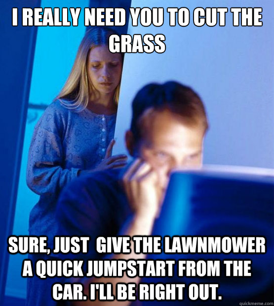 I really need you to cut the grass Sure, Just  give the lawnmower a quick jumpstart from the car. I'll be right out. - I really need you to cut the grass Sure, Just  give the lawnmower a quick jumpstart from the car. I'll be right out.  Sexy redditor wife