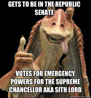 GETS TO BE IN THE REPUBLIC SENATE VOTES FOR EMERGENCY POWERS FOR THE SUPREME CHANCELLOR AKA SITH LORD   Jar Jar Binks