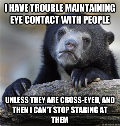 I have trouble maintaining eye contact with people unless they are cross-eyed, and then I can't stop staring at them - I have trouble maintaining eye contact with people unless they are cross-eyed, and then I can't stop staring at them  Confession Bear