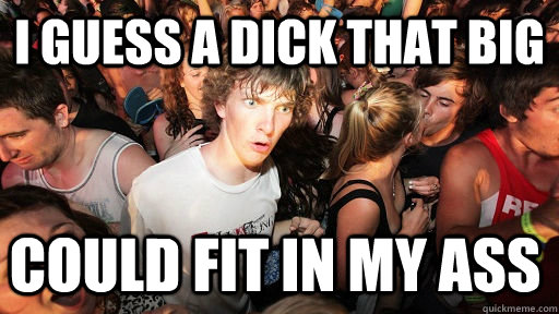 I guess a dick that big Could fit in my ass - I guess a dick that big Could fit in my ass  Sudden Clarity Clarence