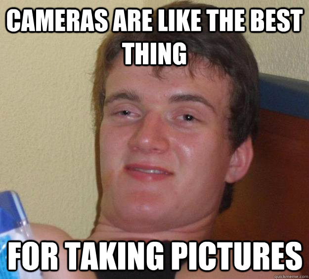 Cameras are like the best thing for taking pictures - Cameras are like the best thing for taking pictures  10 Guy
