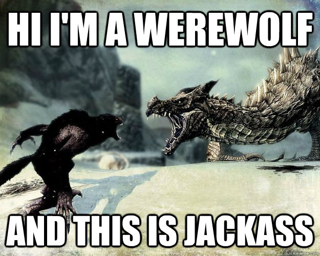 Hi I'm a werewolf and this is jackass
