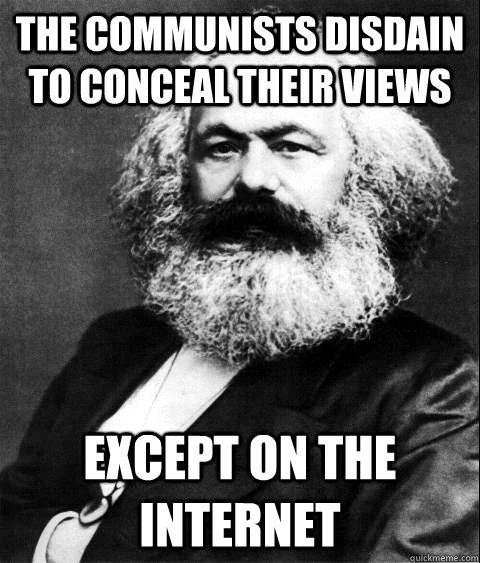 The Communists disdain to conceal their views except on the internet
