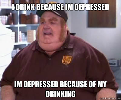 i drink because im depressed im depressed because of my drinking  - i drink because im depressed im depressed because of my drinking   Fat Bastard