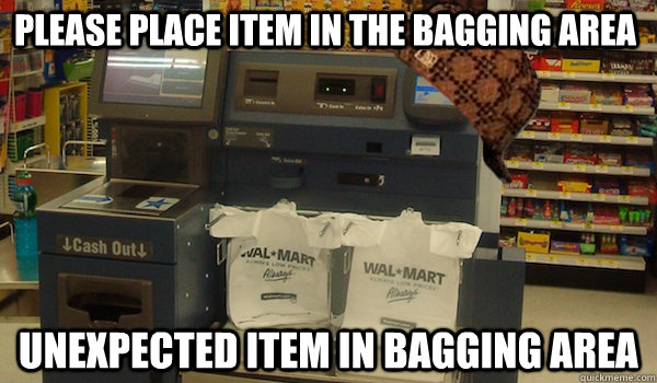 Please place item in the bagging area unexpected item in bagging area  Scumbag Self Checkout