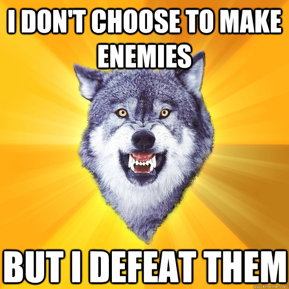 I don't choose to make enemies but I defeat them - I don't choose to make enemies but I defeat them  Courage Wolf