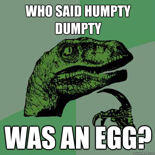 Who said humpty dumpty was an egg? - Who said humpty dumpty was an egg?  Philosoraptor
