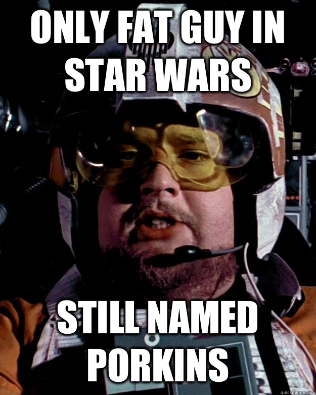 ONLY FAT GUY IN STAR WARS STILL NAMED PORKINS